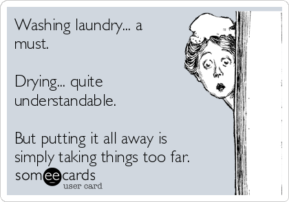 Washing laundry... a must.   Drying... quite understandable.   But putting it all away is simply taking things too far.