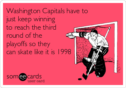 Washington Capitals have to just keep winning to reach the third round of the playoffs so they can skate like it is 1998