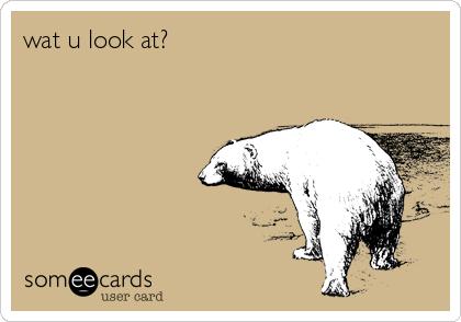 wat u look at?