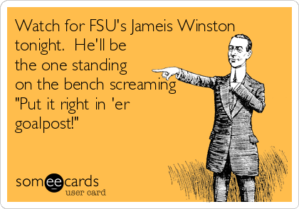 """Watch for FSU's Jameis Winston tonight.  He'll be the one standing on the bench screaming """"Put it right in 'er goalpost!"""""""