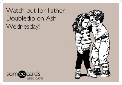 Watch out for Father Doubledip on Ash  Wednesday!