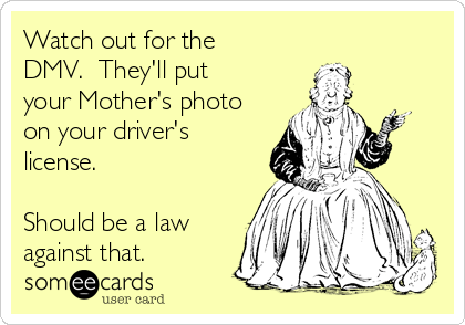 Watch out for the DMV.  They'll put your Mother's photo on your driver's license.    Should be a law against that.