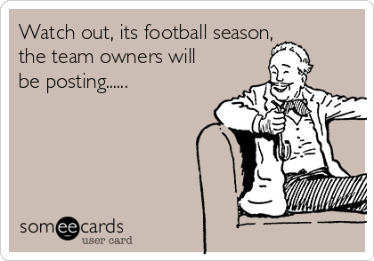 Watch out, its football season, the team owners will be posting......
