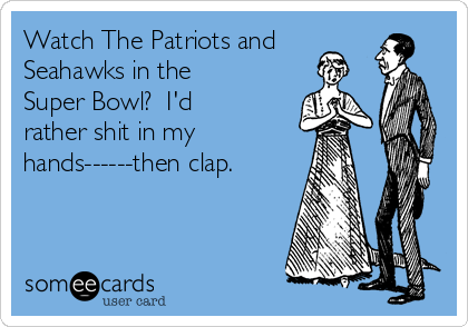 Watch The Patriots and Seahawks in the Super Bowl?  I'd rather shit in my hands------then clap.