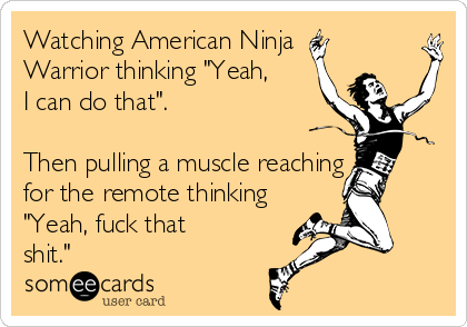 """Watching American Ninja Warrior thinking """"Yeah, I can do that"""".    Then pulling a muscle reaching for the remote thinking """"Yeah, fuck that shit."""""""