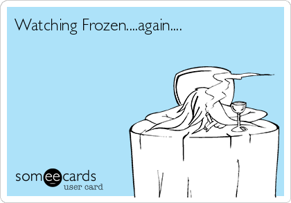 Watching Frozen....again....