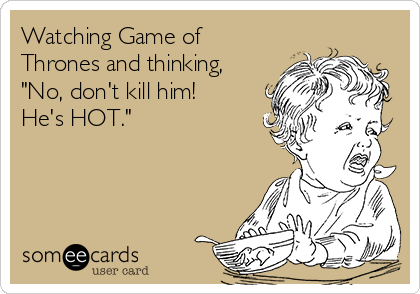 """Watching Game of Thrones and thinking, """"No, don't kill him! He's HOT."""""""