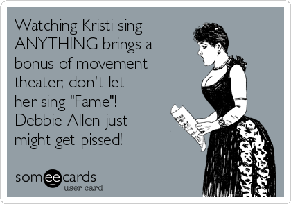 """Watching Kristi sing  ANYTHING brings a bonus of movement theater; don't let her sing """"Fame""""!  Debbie Allen just might get pissed!"""