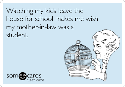 Watching my kids leave the house for school makes me wish my mother-in-law was a student.