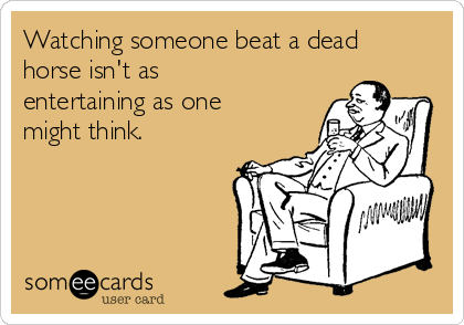 Watching someone beat a dead horse isn't as entertaining as one might think.