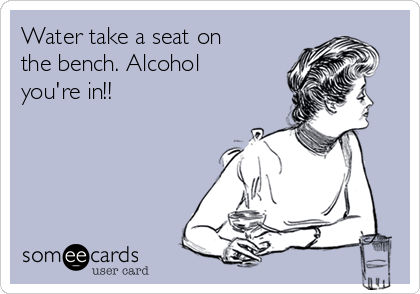 Water take a seat on the bench. Alcohol you're in!!