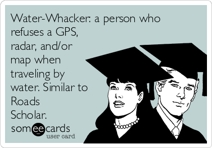Water-Whacker: a person who refuses a GPS, radar, and/or map when traveling by water. Similar to Roads Scholar.