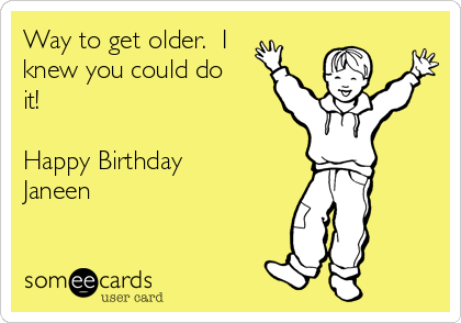 Way to get older.  I knew you could do it!  Happy Birthday Janeen
