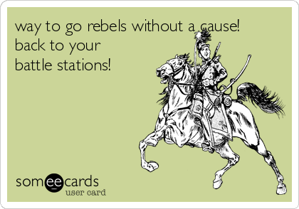 way to go rebels without a cause! back to your battle stations!