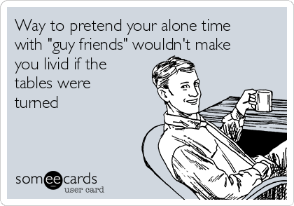 """Way to pretend your alone time with """"guy friends"""" wouldn't make you livid if the tables were turned"""