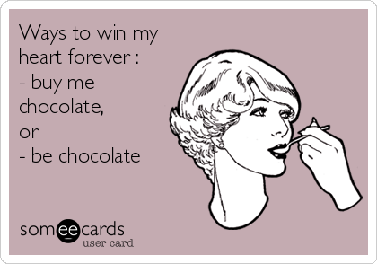 Ways to win my heart forever :  - buy me chocolate,  or - be chocolate
