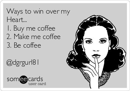 Ways to win over my Heart... 1. Buy me coffee 2. Make me coffee 3. Be coffee  @dgrgurl81