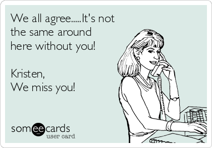 We all agree.....It's not the same around here without you!  Kristen,  We miss you!