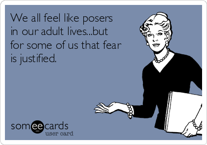 We all feel like posers in our adult lives...but for some of us that fear is justified.