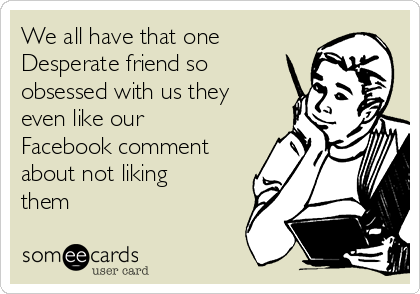 We all have that one Desperate friend so obsessed with us they even like our Facebook comment about not liking them