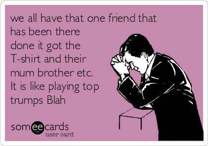 we all have that one friend that has been there done it got the T-shirt and their mum brother etc. It is like playing top trumps Blah