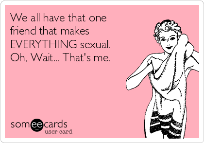 We all have that one  friend that makes  EVERYTHING sexual.  Oh, Wait... That's me.