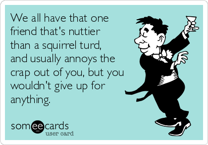 We all have that one friend that's nuttier than a squirrel turd, and usually annoys the crap out of you, but you wouldn't give up for anything.