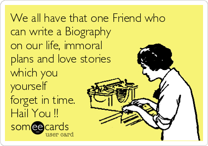 We all have that one Friend who can write a Biography on our life, immoral plans and love stories which you yourself forget in time. Hail You !!