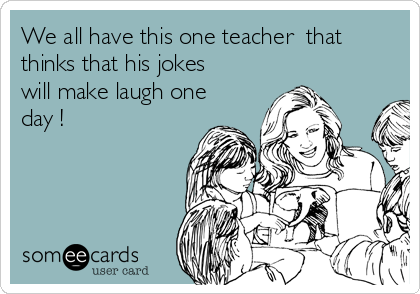 We all have this one teacher  that thinks that his jokes will make laugh one day !