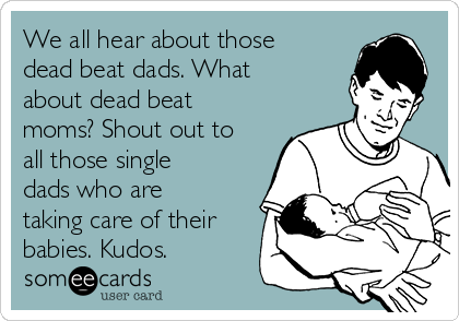 We all hear about those dead beat dads. What about dead beat moms? Shout out to all those single dads who are taking care of their babies. Kudos.