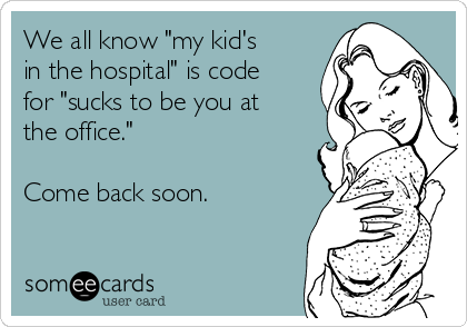 "We all know ""my kid's in the hospital"" is code for ""sucks to be you at the office.""  Come back soon."