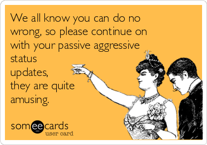 We all know you can do no wrong, so please continue on with your passive aggressive status updates, they are quite amusing.