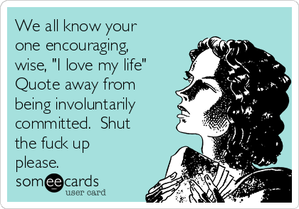 """We all know your one encouraging, wise, """"I love my life"""" Quote away from being involuntarily committed.  Shut the fuck up please."""