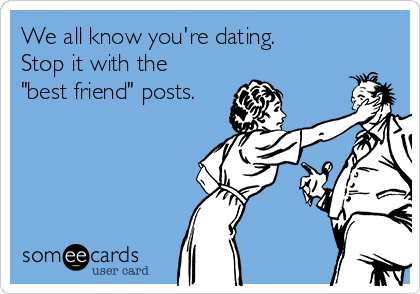 """We all know you're dating. Stop it with the """"best friend"""" posts."""