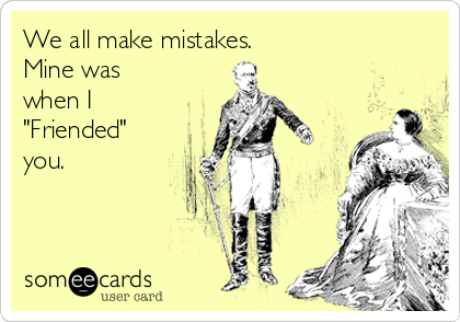 """We all make mistakes. Mine was when I  """"Friended"""" you."""