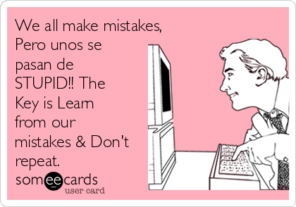 We all make mistakes, Pero unos se pasan de STUPID!! The Key is Learn from our mistakes & Don't repeat.
