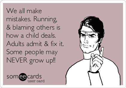 We all make mistakes. Running,  & blaming others is how a child deals. Adults admit & fix it. Some people may NEVER grow up!!