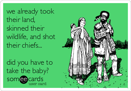 we already took their land, skinned their wildlife, and shot their chiefs...  did you have to take the baby?