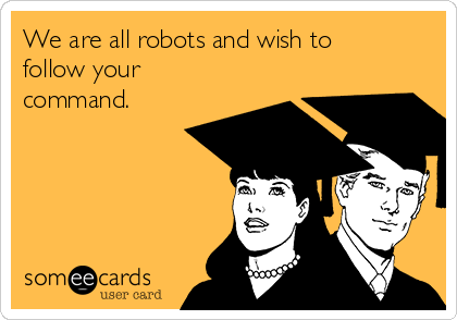 We are all robots and wish to follow your command.