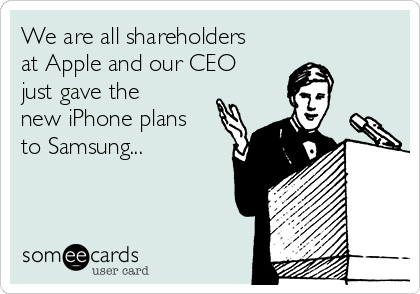 We are all shareholders at Apple and our CEO just gave the new iPhone plans to Samsung...