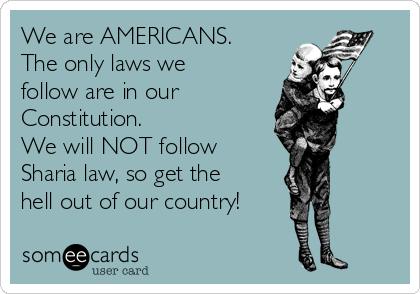 We are AMERICANS. The only laws we follow are in our Constitution. We will NOT follow Sharia law, so get the hell out of our country!