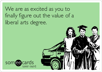 We are as excited as you to finally figure out the value of a liberal arts degree.