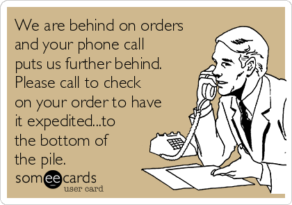 We are behind on orders and your phone call puts us further behind. Please call to check on your order to have it expedited...to the bottom of the pile.