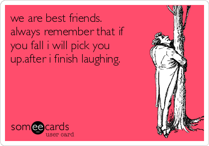 we are best friends. always remember that if you fall i will pick you up.after i finish laughing.