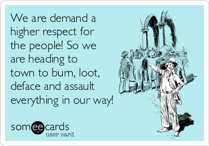 We are demand a higher respect for the people! So we are heading to town to burn, loot, deface and assault everything in our way!