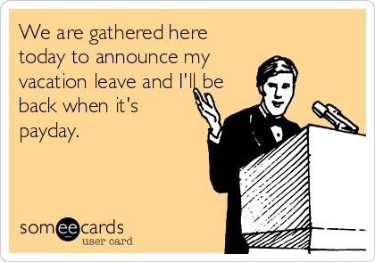 We are gathered here today to announce my vacation leave and I'll be back when it's payday.