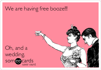We are having free booze!!!      Oh, and a wedding.