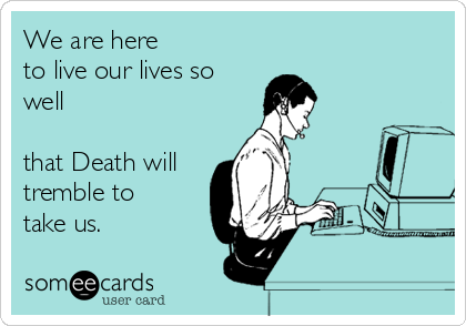 We Are Here To Live Our Lives So Well That Death Will Tremble To