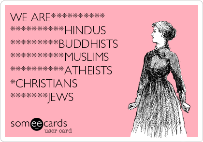 WE ARE**********  **********HINDUS *********BUDDHISTS **********MUSLIMS **********ATHEISTS *CHRISTIANS *******JEWS