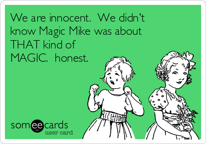 We are innocent.  We didn't know Magic Mike was about THAT kind of MAGIC.  honest.